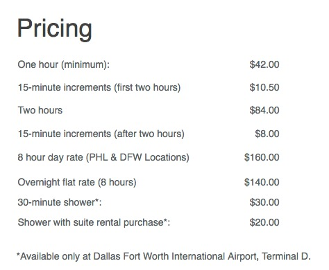 Pricing One hour (minimum): $42.00 15-minute increments (first two hours) $10.50 Two hours $84.00 15-minute increments (after two hours) $8.00 8 hour day rate (PHL & DFW Locations) $160.00 Overnight flat rate (8 hours) $140.00 30-minute shower*: $30.00 Shower with suite rental purchase*: $20.00